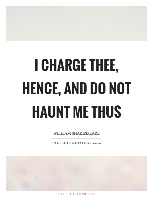 I charge thee, hence, and do not haunt me thus Picture Quote #1