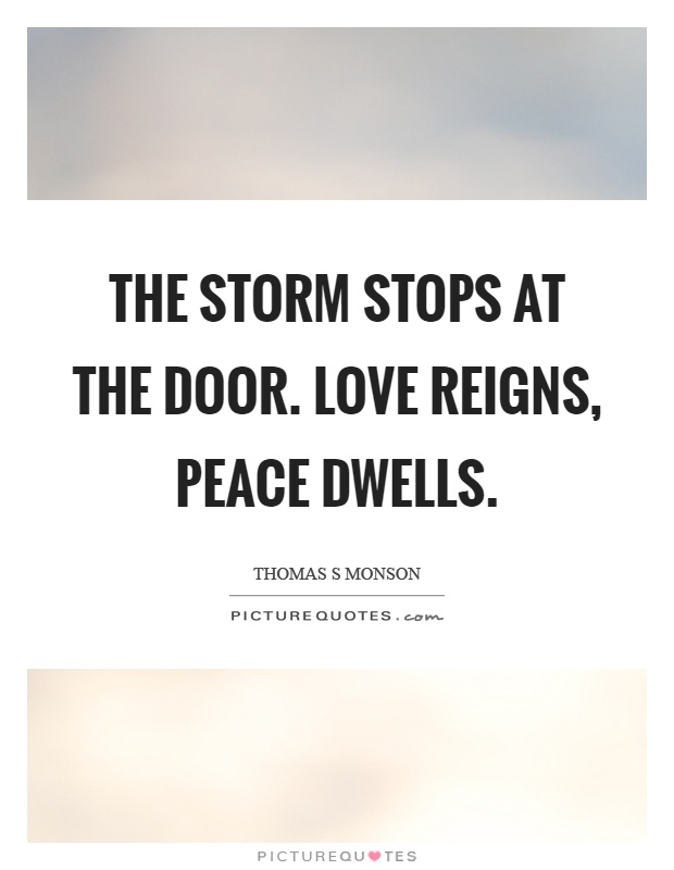 The storm stops at the door. Love reigns, peace dwells Picture Quote #1