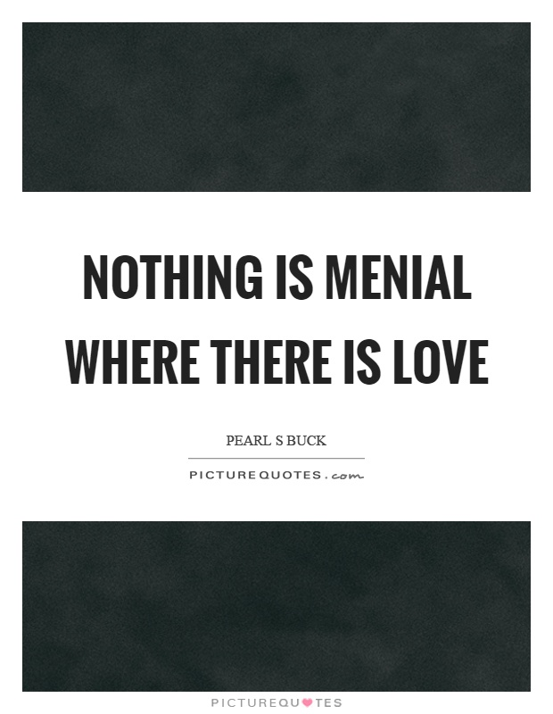 Nothing is menial where there is love Picture Quote #1