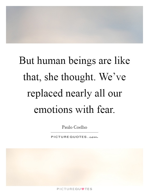 But human beings are like that, she thought. We've replaced nearly all our emotions with fear Picture Quote #1