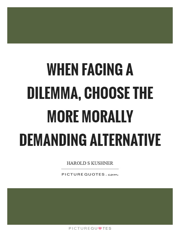 When facing a dilemma, choose the more morally demanding alternative Picture Quote #1
