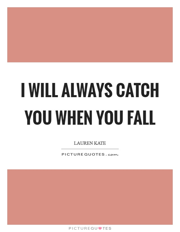 I will always catch you when you fall Picture Quote #1