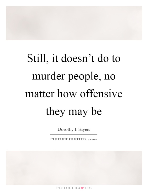 Still, it doesn't do to murder people, no matter how offensive they may be Picture Quote #1