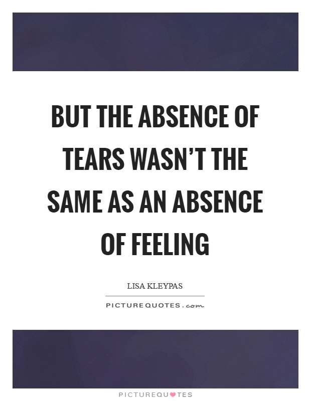 But the absence of tears wasn't the same as an absence of feeling Picture Quote #1