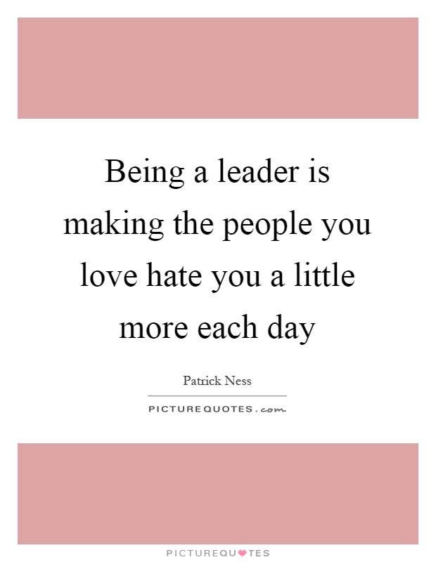 Being a leader is making the people you love hate you a little more each day Picture Quote #1