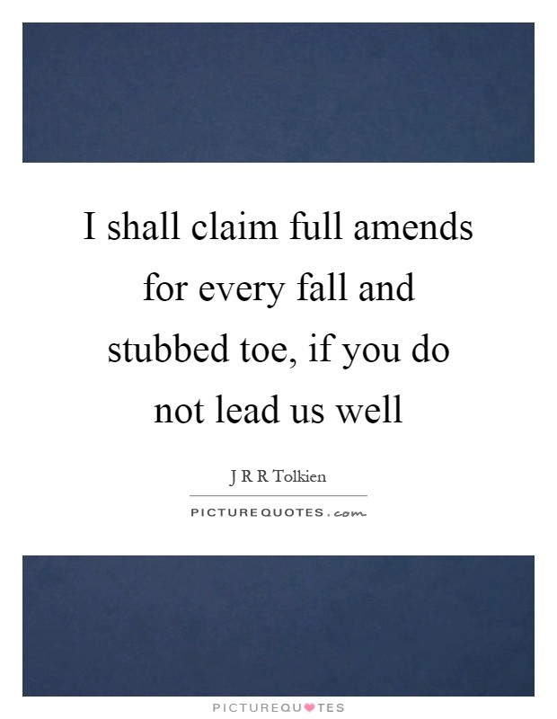 I shall claim full amends for every fall and stubbed toe, if you do not lead us well Picture Quote #1