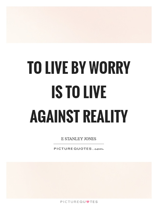 To live by worry is to live against reality Picture Quote #1