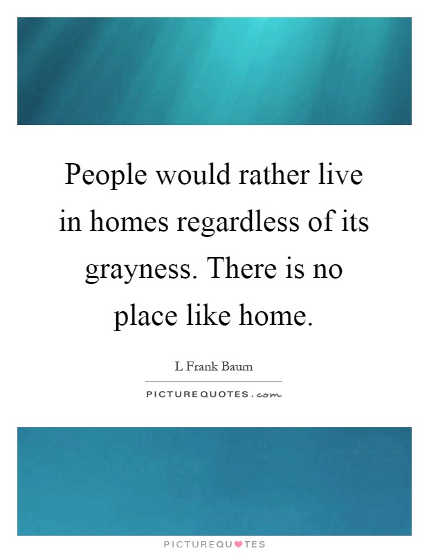 People would rather live in homes regardless of its grayness. There is no place like home Picture Quote #1