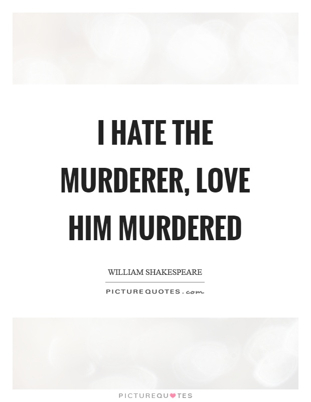 I hate the murderer, love him murdered Picture Quote #1