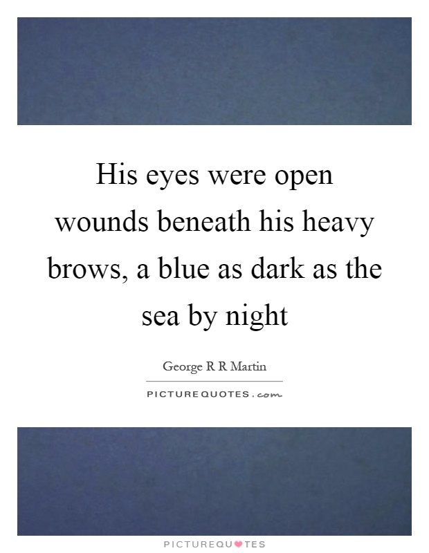 His eyes were open wounds beneath his heavy brows, a blue as dark as the sea by night Picture Quote #1