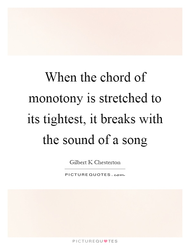 When the chord of monotony is stretched to its tightest, it breaks with the sound of a song Picture Quote #1