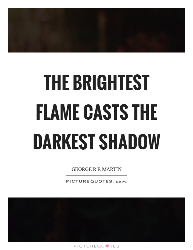 The brightest flame casts the darkest shadow Picture Quote #1