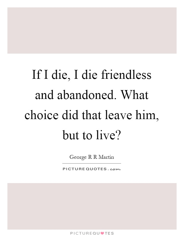 If I die, I die friendless and abandoned. What choice did that leave him, but to live? Picture Quote #1
