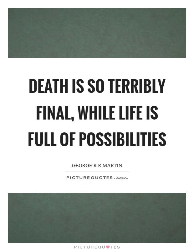 Death is so terribly final, while life is full of possibilities Picture Quote #1