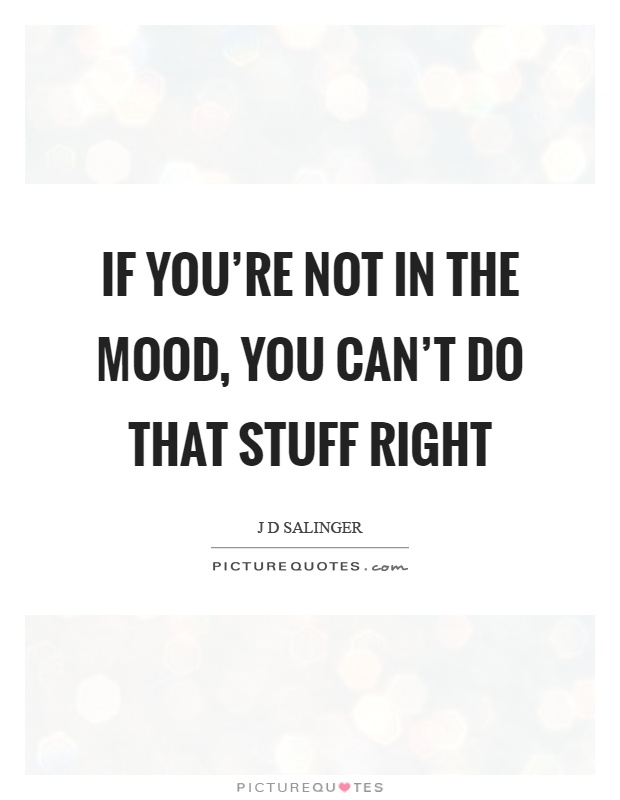 If you're not in the mood, you can't do that stuff right Picture Quote #1