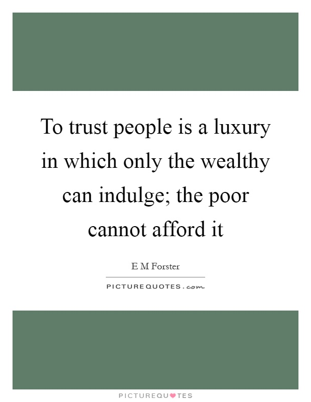 To trust people is a luxury in which only the wealthy can indulge; the poor cannot afford it Picture Quote #1