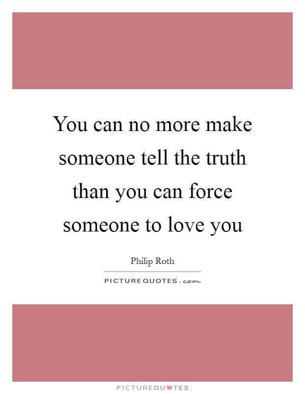 You can no more make someone tell the truth than you can force someone to love you Picture Quote #1