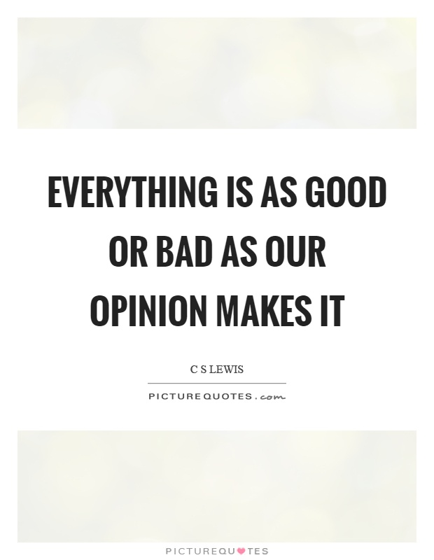 Everything is as good or bad as our opinion makes it Picture Quote #1