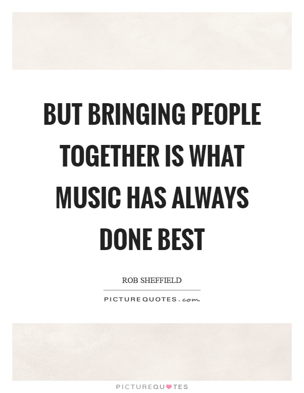 But bringing people together is what music has always done best Picture Quote #1