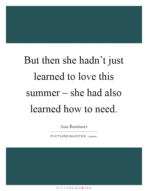 But then she hadn't just learned to love this summer – she had also learned how to need Picture Quote #1