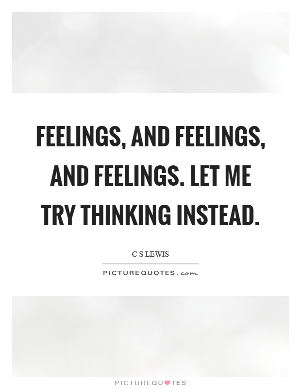 Feelings, and feelings, and feelings. Let me try thinking instead Picture Quote #1
