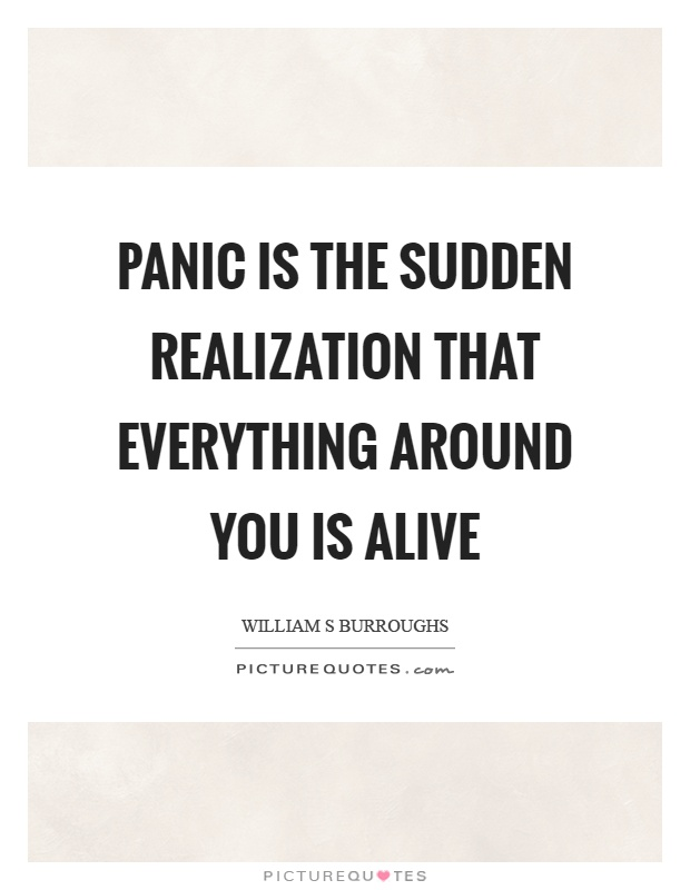 Panic is the sudden realization that everything around you is alive Picture Quote #1