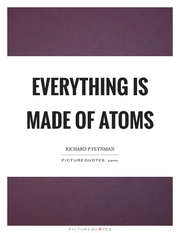 Everything is made of atoms Picture Quote #1