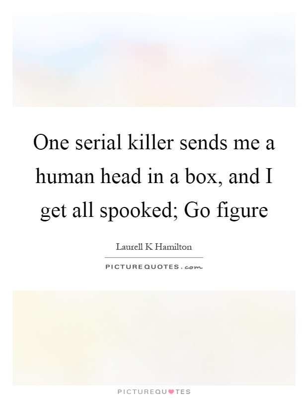 One serial killer sends me a human head in a box, and I get all spooked; Go figure Picture Quote #1