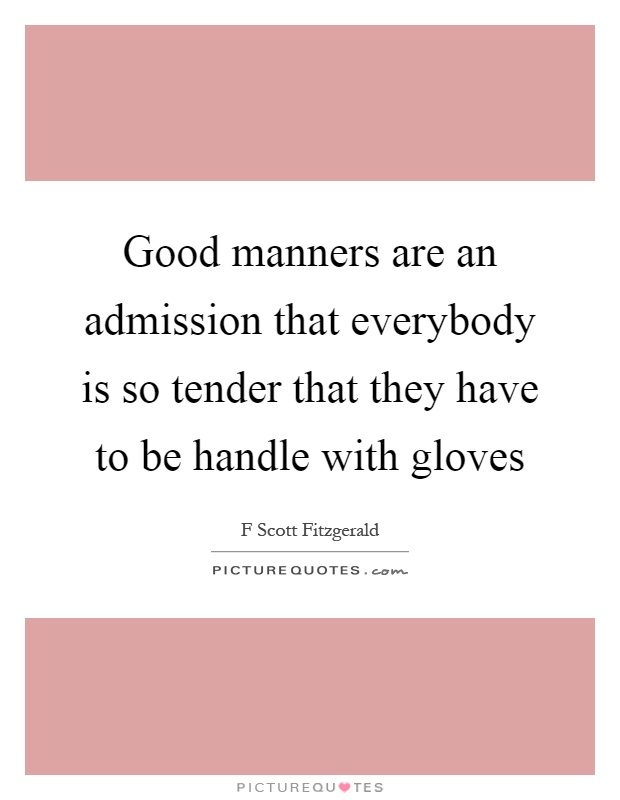 Good manners are an admission that everybody is so tender that they have to be handle with gloves Picture Quote #1