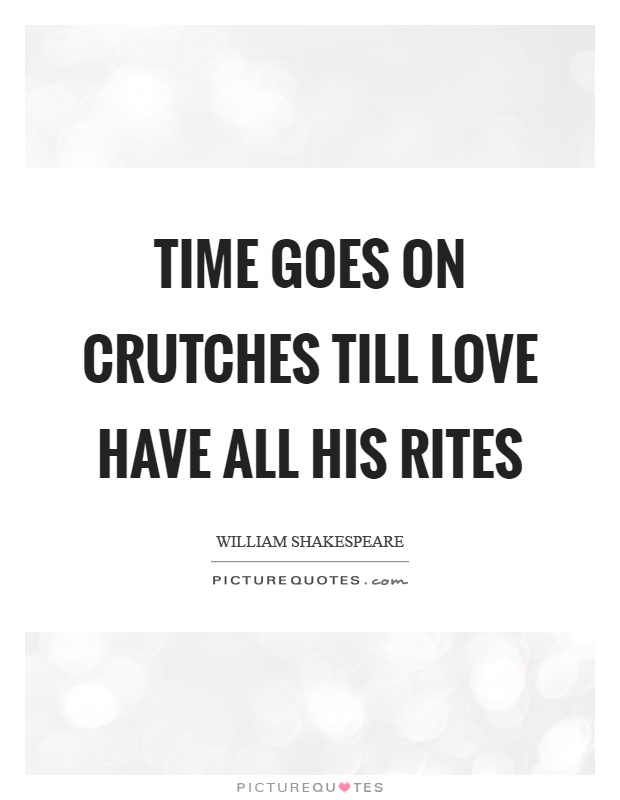 Time goes on crutches till love have all his rites Picture Quote #1
