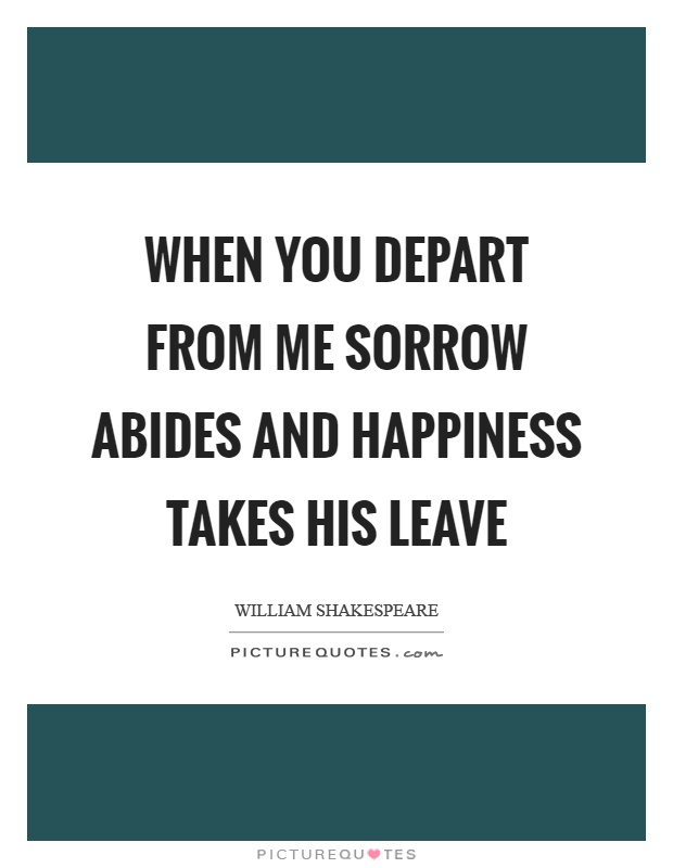 When you depart from me sorrow abides and happiness takes his leave Picture Quote #1