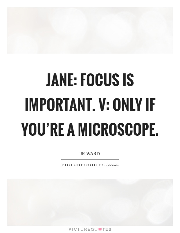 Jane: Focus is important. V: Only if you're a microscope Picture Quote #1