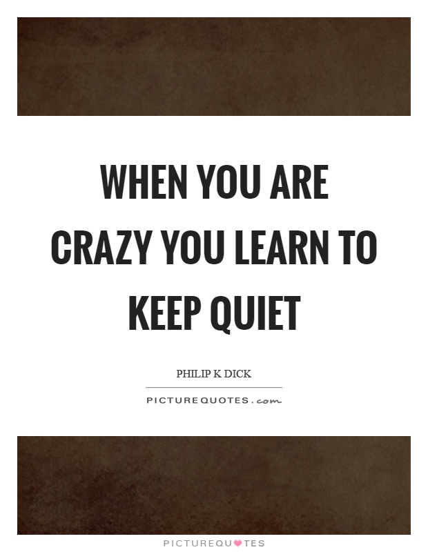 When you are crazy you learn to keep quiet Picture Quote #1
