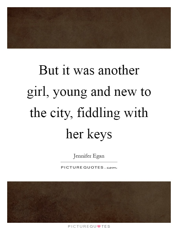 But it was another girl, young and new to the city, fiddling with her keys Picture Quote #1