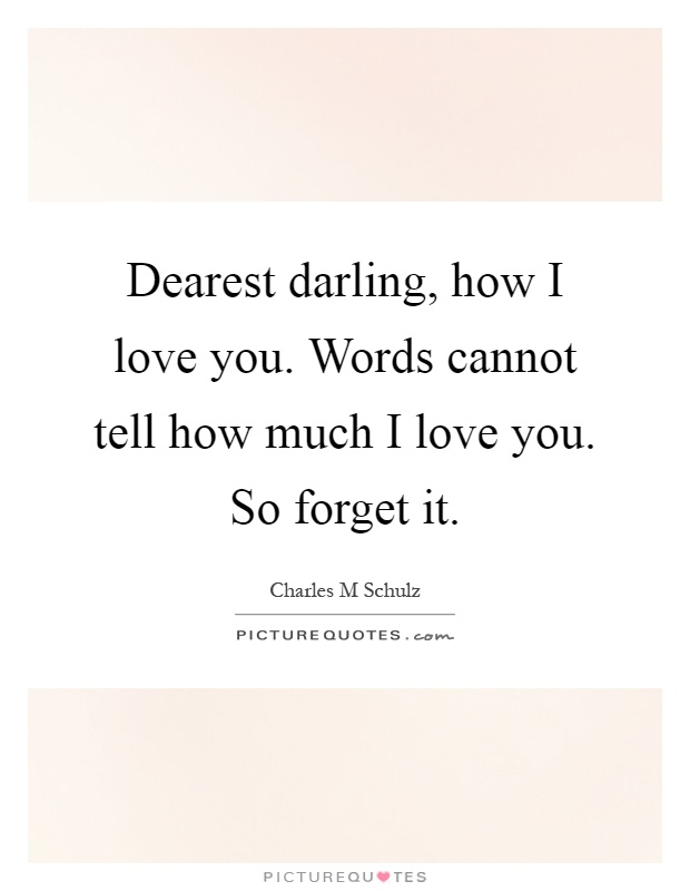 Dearest darling, how I love you. Words cannot tell how much I love you. So forget it Picture Quote #1