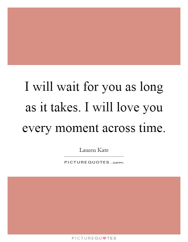 I will wait for you as long as it takes. I will love you every moment across time Picture Quote #1