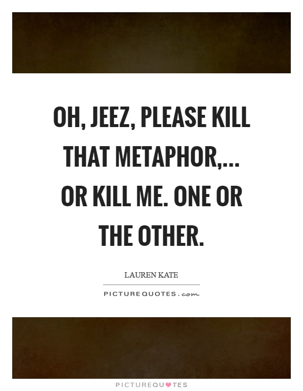 Oh, jeez, please kill that metaphor,... Or kill me. One or the other Picture Quote #1