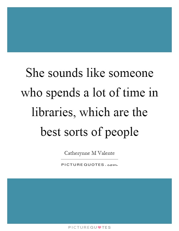 She sounds like someone who spends a lot of time in libraries, which are the best sorts of people Picture Quote #1