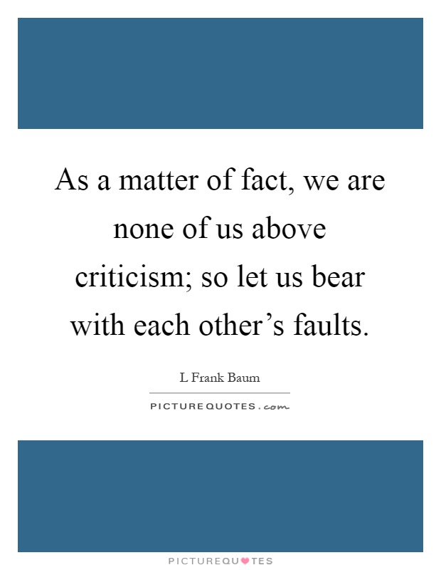 as a matter of fact, we are none of us above criticism; so