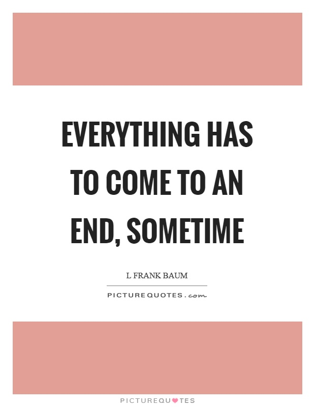 Everything has to come to an end, sometime Picture Quote #1