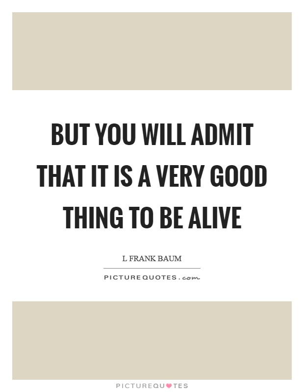 But you will admit that it is a very good thing to be alive Picture Quote #1