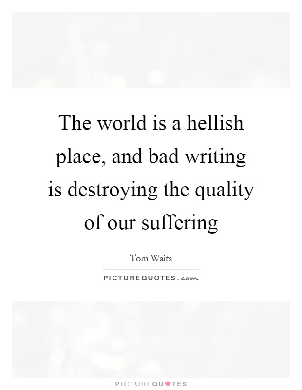 The world is a hellish place, and bad writing is destroying the quality of our suffering Picture Quote #1