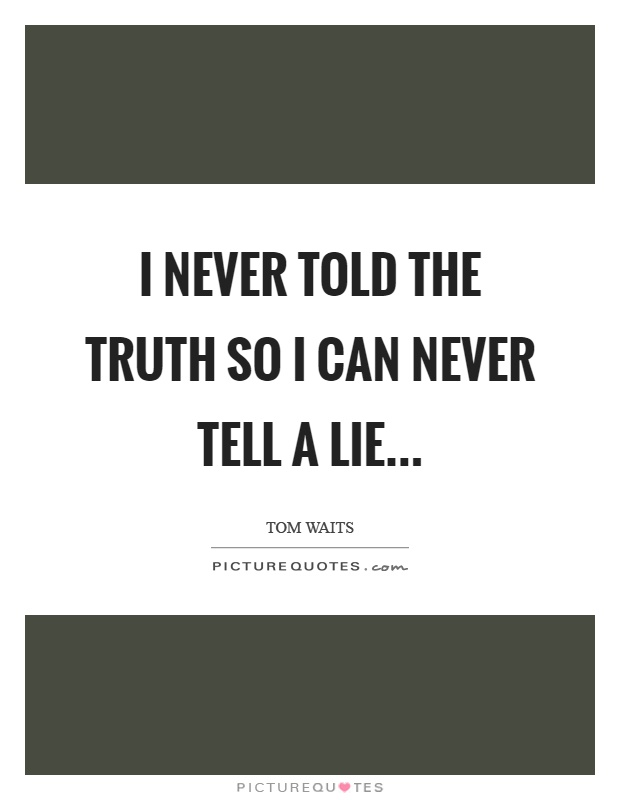 I never told the truth so I can never tell a lie Picture Quote #1