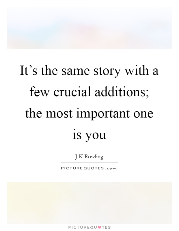 It's the same story with a few crucial additions; the most important one is you Picture Quote #1