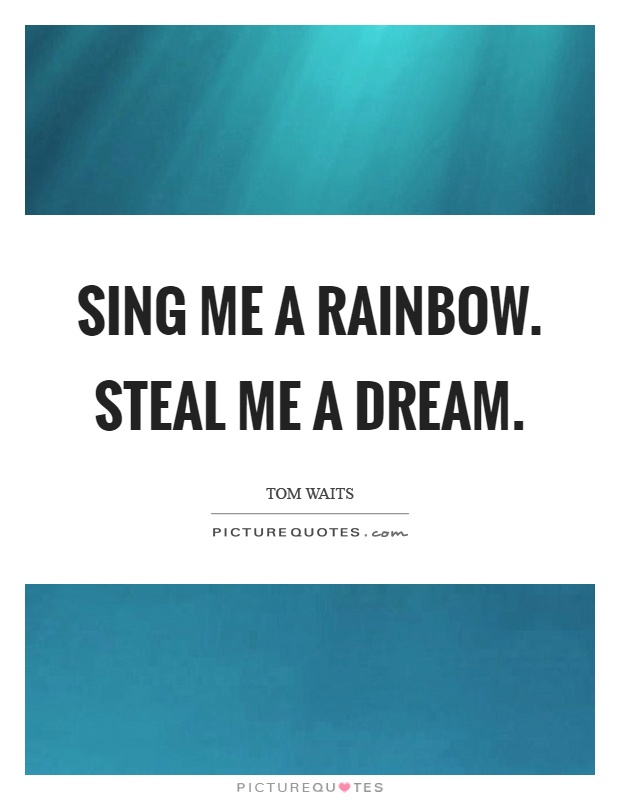 Sing me a rainbow. Steal me a dream Picture Quote #1
