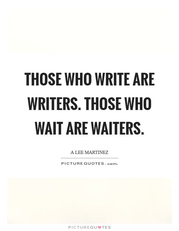 Those who write are writers. Those who wait are waiters Picture Quote #1