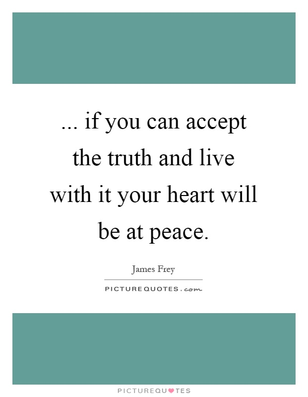 if you can accept the truth and live with it your heart ...