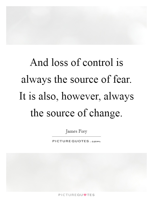 And loss of control is always the source of fear. It is also, however, always the source of change Picture Quote #1