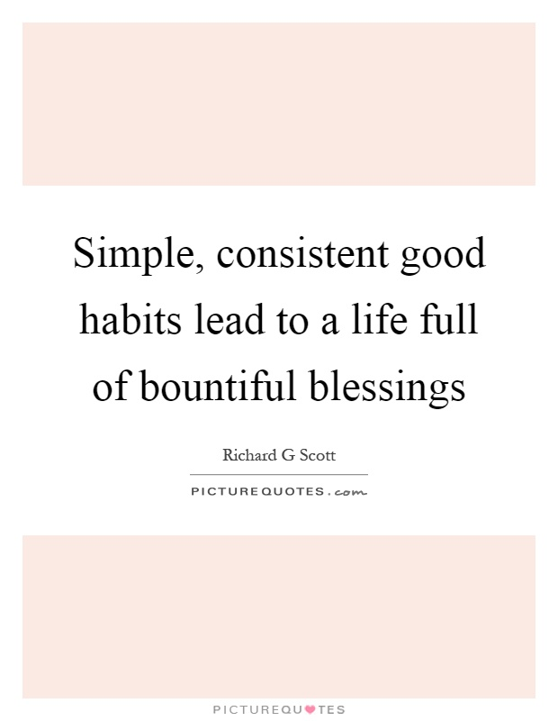 Simple, consistent good habits lead to a life full of bountiful blessings Picture Quote #1