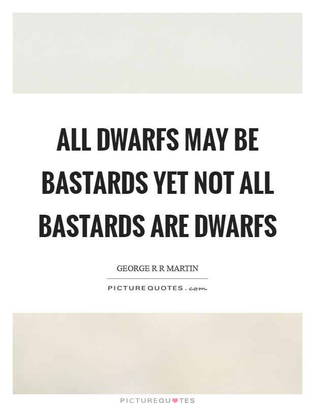 All dwarfs may be bastards yet not all bastards are dwarfs Picture Quote #1